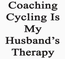 Coaching Cycling Is My Husband's Therapy  by supernova23