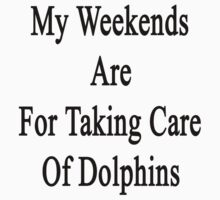 My Weekends Are For Taking Care Of Dolphins  by supernova23