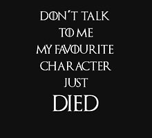 Don't talk to me my favourite character died Unisex T-Shirt