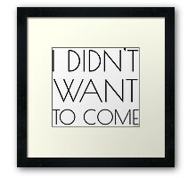 I didnt want to come Funny revenge Framed Print