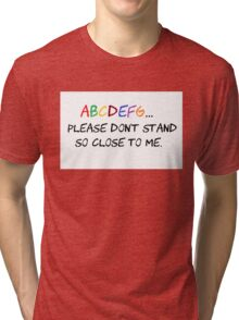 ABCDEFG...Please don't stand so close to me Tri-blend T-Shirt