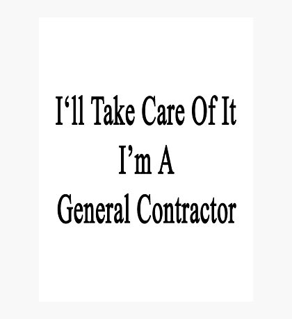 I'll Take Care Of It I'm A General Contractor  Photographic Print