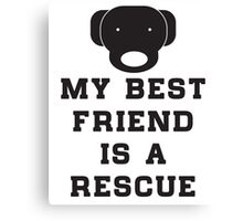 My best friend is a rescue (dog) Canvas Print