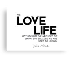 we love life because we are used to loving - nietzsche Canvas Print