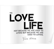 we love life because we are used to loving - nietzsche Poster