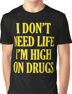 i don't need life i'm high on drugs Graphic T-Shirt