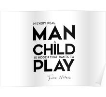 in every real man a child is hidden that wants to play - nietzsche Poster