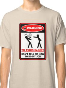 Warning to avoid injury don't tell me how to do my job Classic T-Shirt