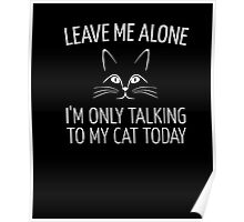 Leave Me Alone I'm Only Talking To My Cat Today Shirt Poster