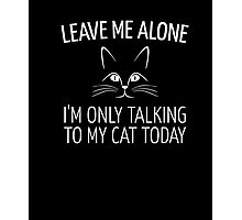 Leave Me Alone I'm Only Talking To My Cat Today Shirt Photographic Print