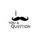 I moustache ask you a question by IamJane--