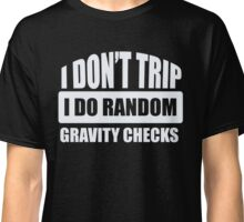 I Don't Trip - I Do Random Gravity Checks - Funny Humor Classic T-Shirt