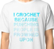I Crochet Because Punching People Is Frowned Upon T Shirt Classic T-Shirt
