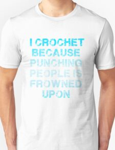 I Crochet Because Punching People Is Frowned Upon T Shirt Unisex T-Shirt
