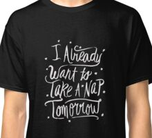I already want to take a nap tomorrow - Funny T Shirt Classic T-Shirt