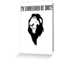 """Scar - """"I'm surrounded by idiots.""""  Greeting Card"""