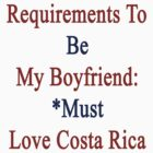 Requirements To Be My Boyfriend: *Must Love Costa Rica  by supernova23