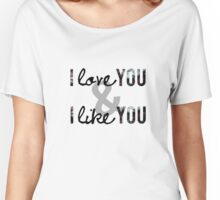 I love you and I like you Women's Relaxed Fit T-Shirt