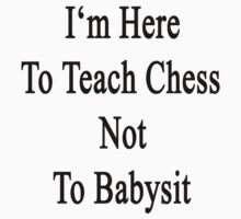 I'm Here To Teach Chess Not To Babysit  by supernova23