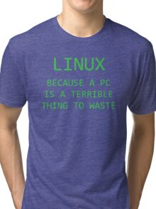Linux - Because a PC is a terrible thing to waste.  Tri-blend T-Shirt
