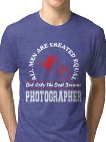 All Men are Created Equal But only the Best Became Photographer Tri-blend T-Shirt