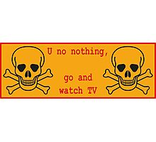 U know nothing... go watch TV Photographic Print