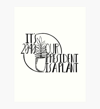 It's 2040, our president is a plant! Art Print