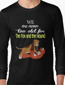We Are Never Too Old For The Fox And The Hound T-shirts Long Sleeve T-Shirt
