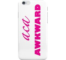 Aca Awkward - Pitch Pefect, Fat Amy Quote iPhone Case/Skin