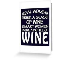 Real women drink a glass of wine smart women drink a bottle of wine Greeting Card