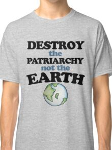 Destroy the Patriarchy not the earth Classic T-Shirt