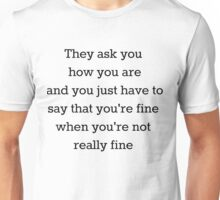 They ask you how you are and you just have to say that you're fine when you're not really fine Unisex T-Shirt