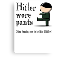 Hitler wore pants - stop forcing me be like Hitler Canvas Print
