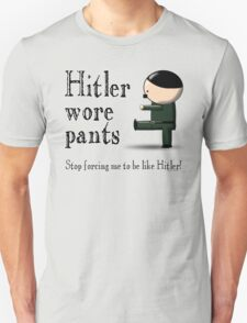 Hitler wore pants - stop forcing me be like Hitler T-Shirt