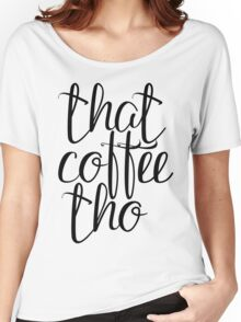 That coffee tho Women's Relaxed Fit T-Shirt