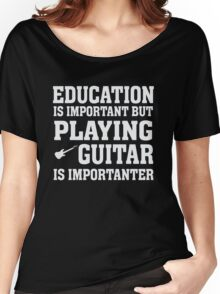 Education Important - Playing Guitar Importanter - Funny Musician T Shirt Women's Relaxed Fit T-Shirt
