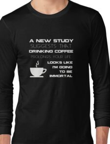 Drinking Coffee Prolongs Life - I am going to be Immortal - Funny Humor Shirt Long Sleeve T-Shirt