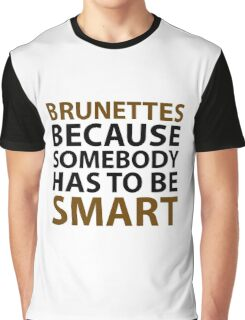 Brunettes Because Somebody Has To Be Smart Graphic T-Shirt