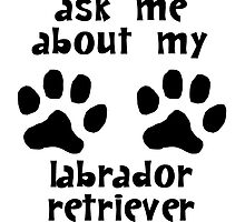 Ask Me About My Labrador Retriever by kwg2200