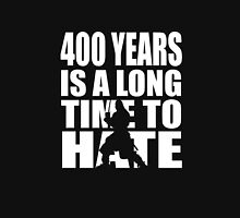 400 years is a long time to hate... Unisex T-Shirt