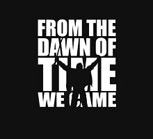 From the dawn of time we came... Unisex T-Shirt