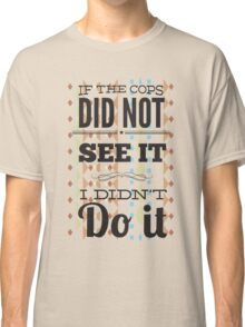 If the cops did not see it... Classic T-Shirt