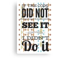 If the cops did not see it... Canvas Print