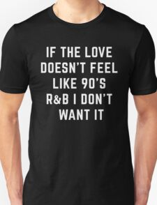 If The Love Doesn't Feel Like 90's R And B I Don't Want It Unisex T-Shirt