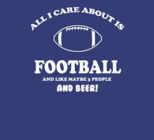 All I care about is Football and like maybe 3 people and beer Unisex T-Shirt