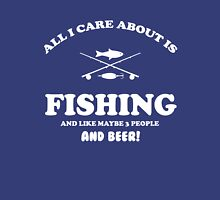 All I care about is Fishing and like maybe 3 people and beer Unisex T-Shirt