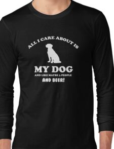 All I care about is my dog and like maybe 3 people and beer Long Sleeve T-Shirt