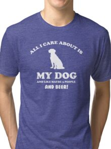 All I care about is my dog and like maybe 3 people and beer Tri-blend T-Shirt