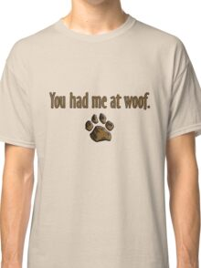 You had me at woof.  Classic T-Shirt