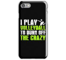 I PLAY VOLLEYBALL TO BURN OFF THE CRAZY iPhone Case/Skin